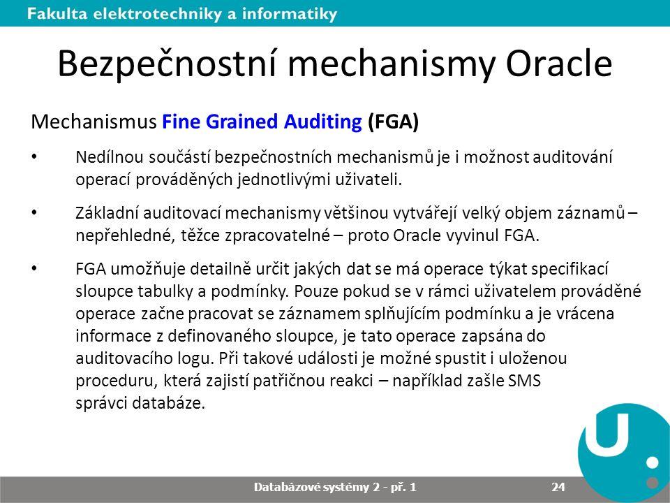 Bezpečnostní mechanismy Oracle Mechanismus Fine Grained Auditing (FGA) Nedílnou součástí bezpečnostních mechanismů je i možnost auditování operací pro
