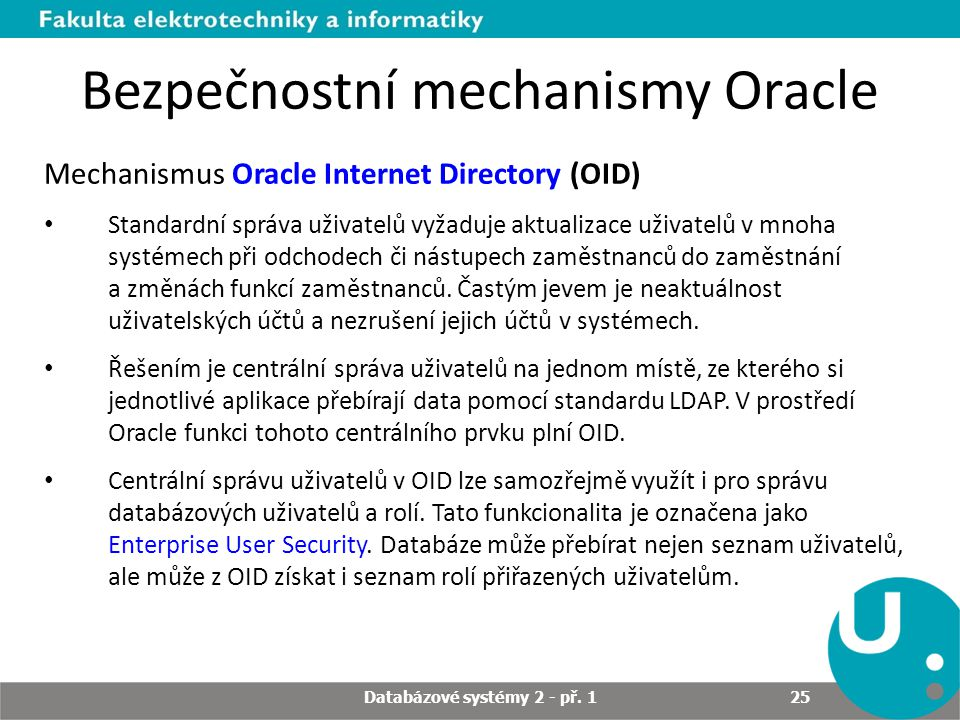 Bezpečnostní mechanismy Oracle Mechanismus Oracle Internet Directory (OID) Standardní správa uživatelů vyžaduje aktualizace uživatelů v mnoha systémec