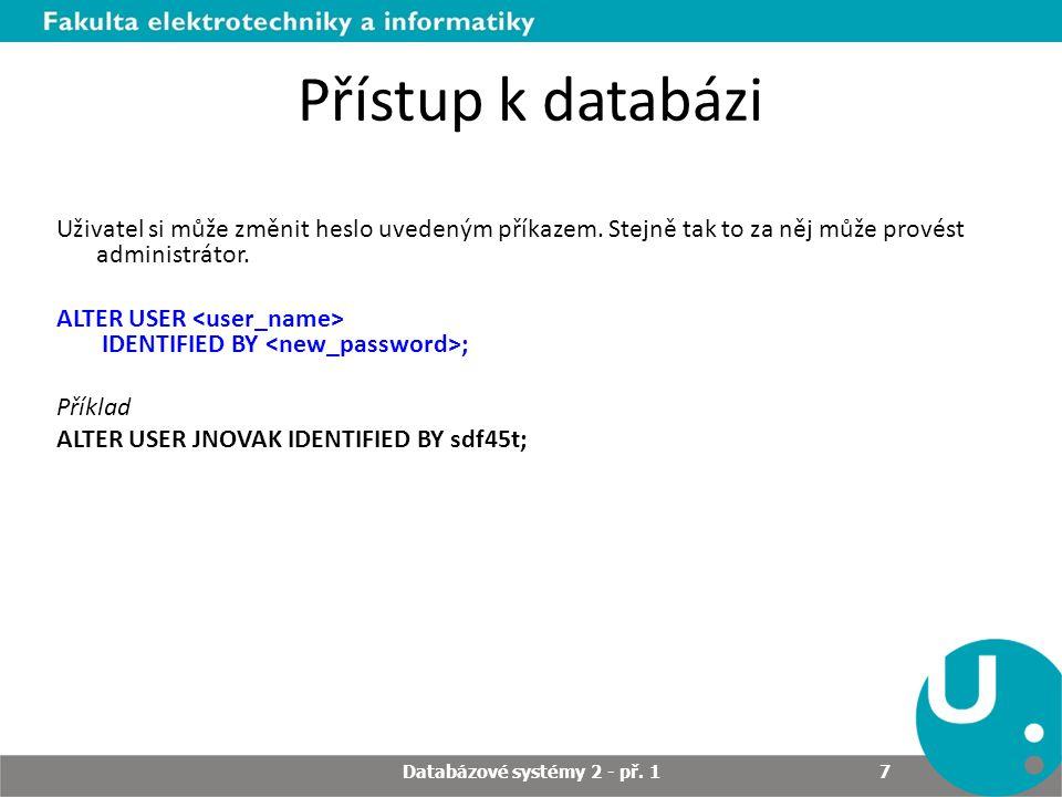 Přístup k databázi Uživatel si může změnit heslo uvedeným příkazem. Stejně tak to za něj může provést administrátor. ALTER USER IDENTIFIED BY ; Příkla