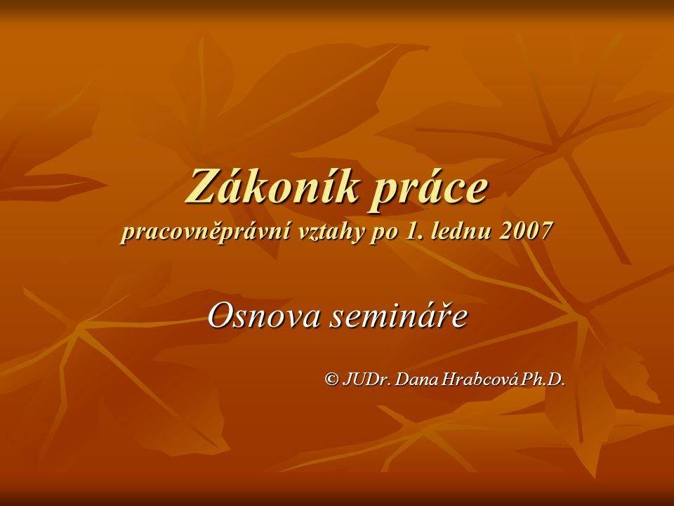 Zákoník práce pracovněprávní vztahy po 1. lednu 2007 Osnova semináře © JUDr. Dana Hrabcová Ph.D.