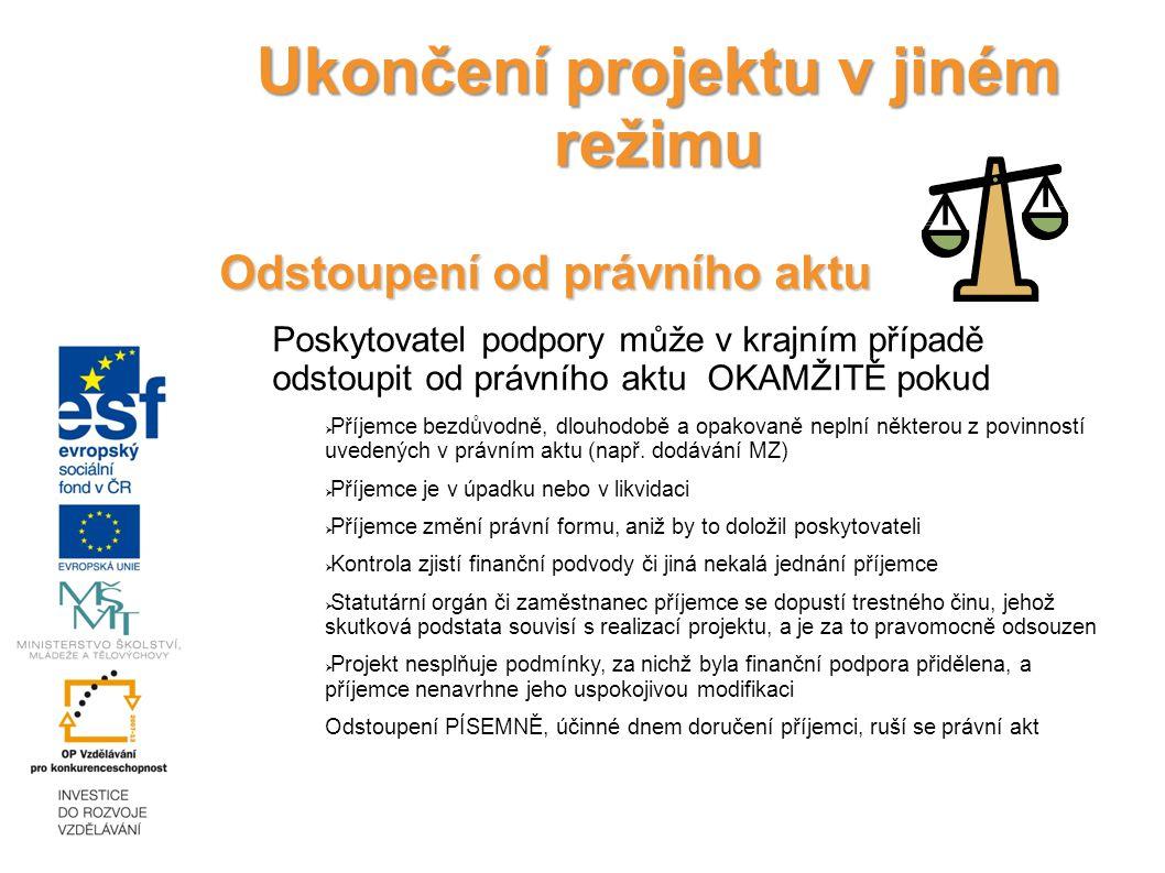Ukončení projektu v jiném režimu Odstoupení od právního aktu Poskytovatel podpory může v krajním případě odstoupit od právního aktu OKAMŽITĚ pokud  Příjemce bezdůvodně, dlouhodobě a opakovaně neplní některou z povinností uvedených v právním aktu (např.