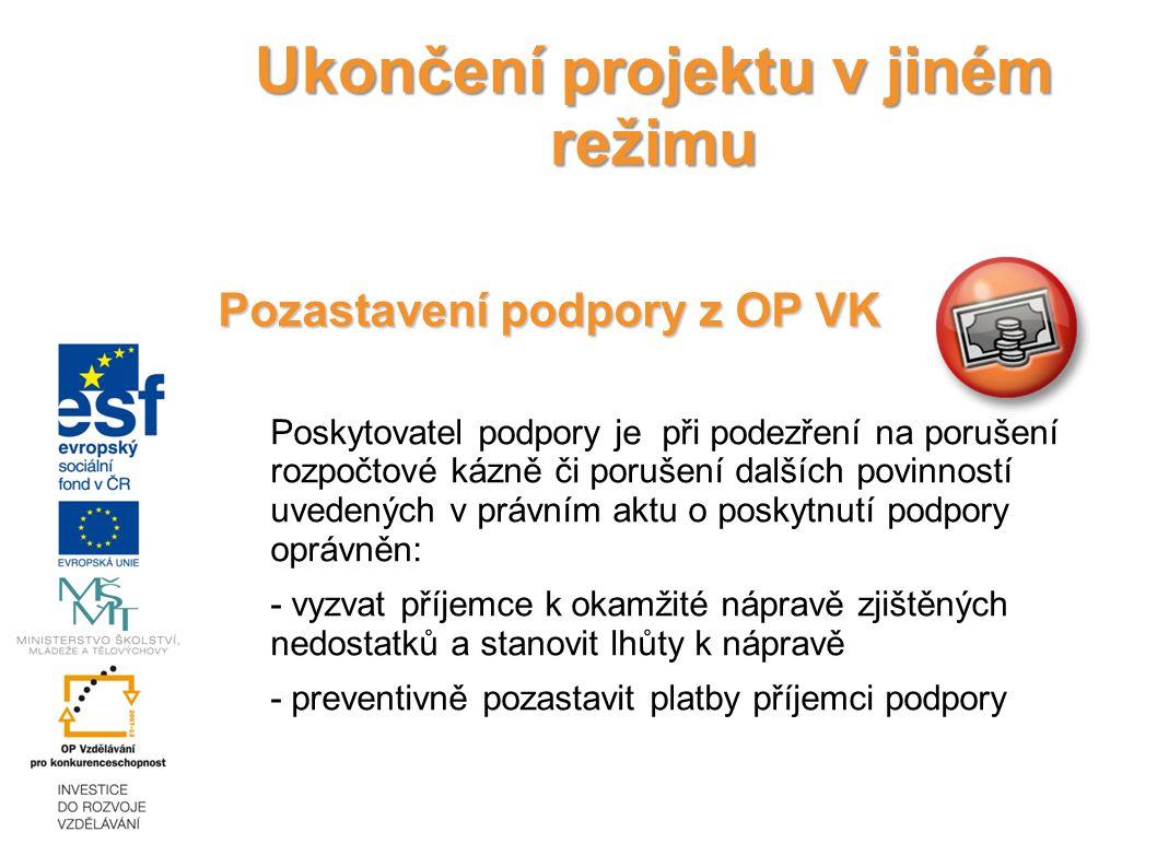 Ukončení projektu v jiném režimu Pozastavení podpory z OP VK Poskytovatel podpory je při podezření na porušení rozpočtové kázně či porušení dalších povinností uvedených v právním aktu o poskytnutí podpory oprávněn: - vyzvat příjemce k okamžité nápravě zjištěných nedostatků a stanovit lhůty k nápravě - preventivně pozastavit platby příjemci podpory 18.12.2014