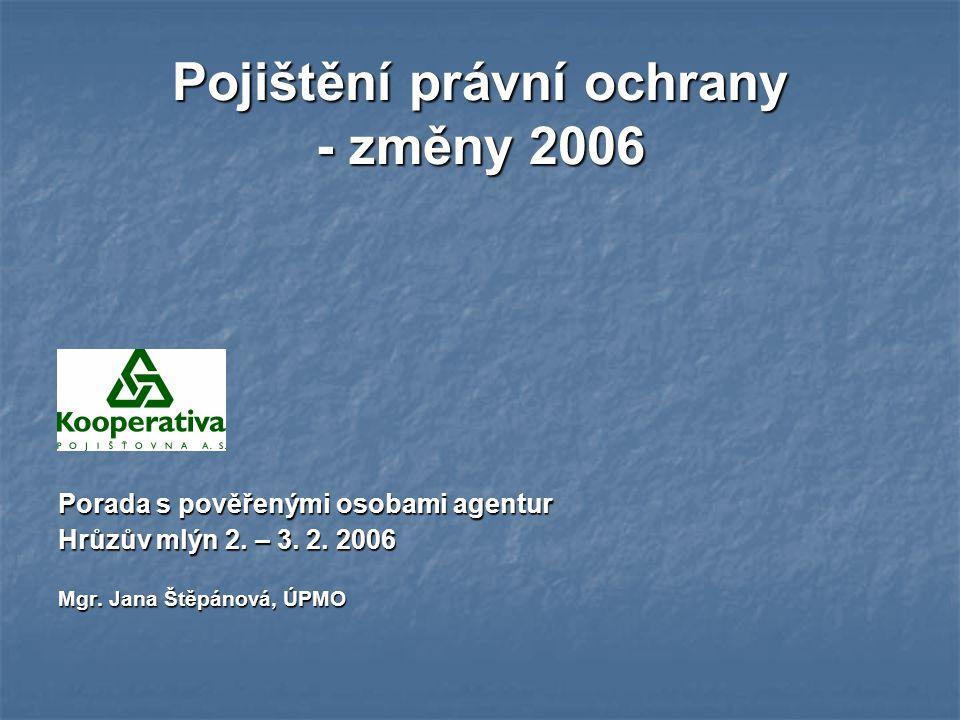 Pojištění právní ochrany - změny 2006 Porada s pověřenými osobami agentur Hrůzův mlýn 2. – 3. 2. 2006 Mgr. Jana Štěpánová, ÚPMO