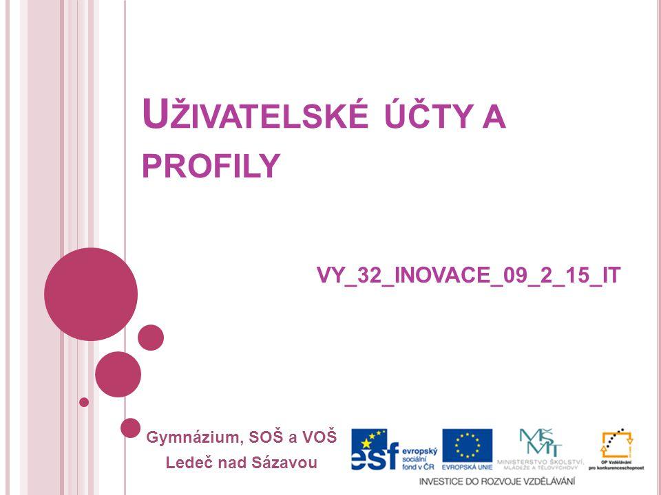 Gymnázium, SOŠ a VOŠ Ledeč nad Sázavou U ŽIVATELSKÉ ÚČTY A PROFILY VY_32_INOVACE_09_2_15_IT