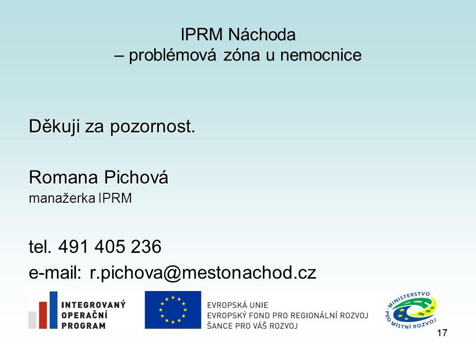 17 IPRM Náchoda – problémová zóna u nemocnice Děkuji za pozornost. Romana Pichová manažerka IPRM tel. 491 405 236 e-mail: r.pichova@mestonachod.cz 17