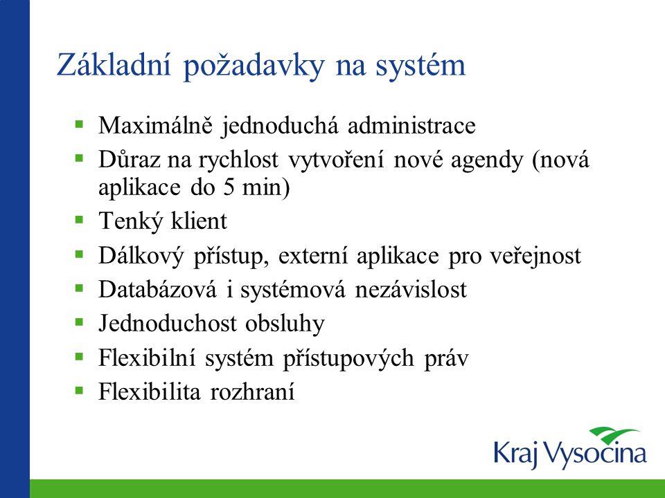 Základní požadavky na systém  Maximálně jednoduchá administrace  Důraz na rychlost vytvoření nové agendy (nová aplikace do 5 min)  Tenký klient  Dálkový přístup, externí aplikace pro veřejnost  Databázová i systémová nezávislost  Jednoduchost obsluhy  Flexibilní systém přístupových práv  Flexibilita rozhraní