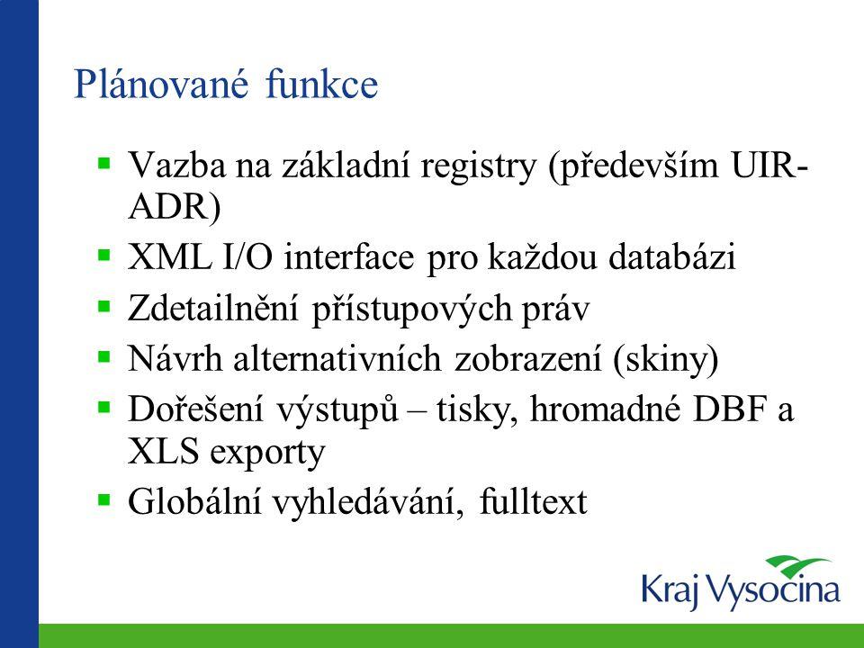 Plánované funkce  Vazba na základní registry (především UIR- ADR)  XML I/O interface pro každou databázi  Zdetailnění přístupových práv  Návrh alternativních zobrazení (skiny)  Dořešení výstupů – tisky, hromadné DBF a XLS exporty  Globální vyhledávání, fulltext