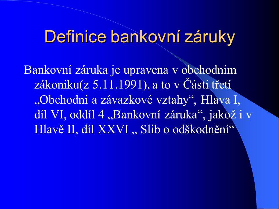 """Definice bankovní záruky Bankovní záruka je upravena v obchodním zákoníku(z 5.11.1991), a to v Části třetí """"Obchodní a závazkové vztahy , Hlava I, díl VI, oddíl 4 """"Bankovní záruka , jakož i v Hlavě II, díl XXVI """" Slib o odškodnění"""
