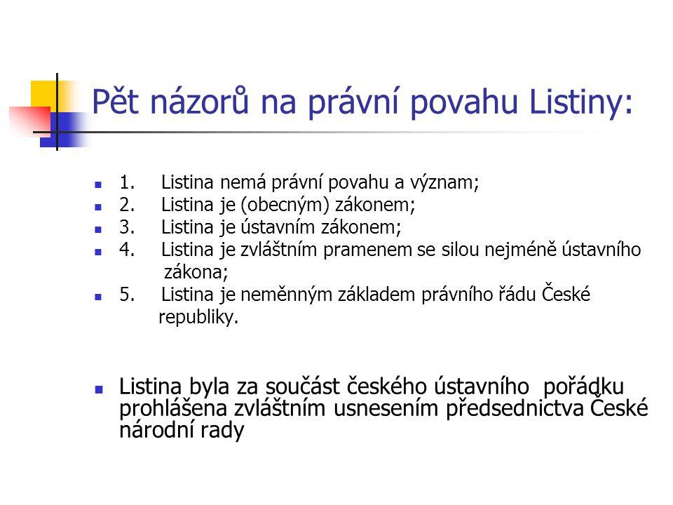 Pět názorů na právní povahu Listiny: 1.Listina nemá právní povahu a význam; 2.Listina je (obecným) zákonem; 3.Listina je ústavním zákonem; 4.Listina je zvláštním pramenem se silou nejméně ústavního zákona; 5.Listina je neměnným základem právního řádu České republiky.