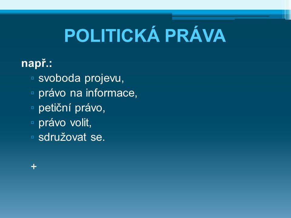 POLITICKÁ PRÁVA např.: ▫ svoboda projevu, ▫ právo na informace, ▫ petiční právo, ▫ právo volit, ▫ sdružovat se. +