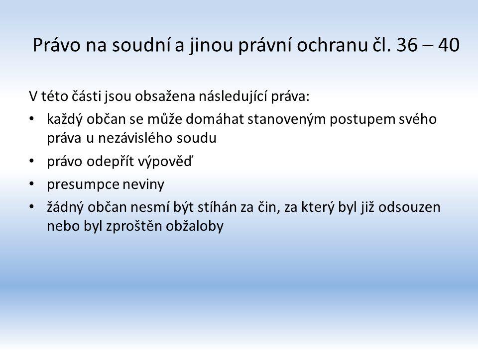 Právo na soudní a jinou právní ochranu čl. 36 – 40 V této části jsou obsažena následující práva: každý občan se může domáhat stanoveným postupem svého