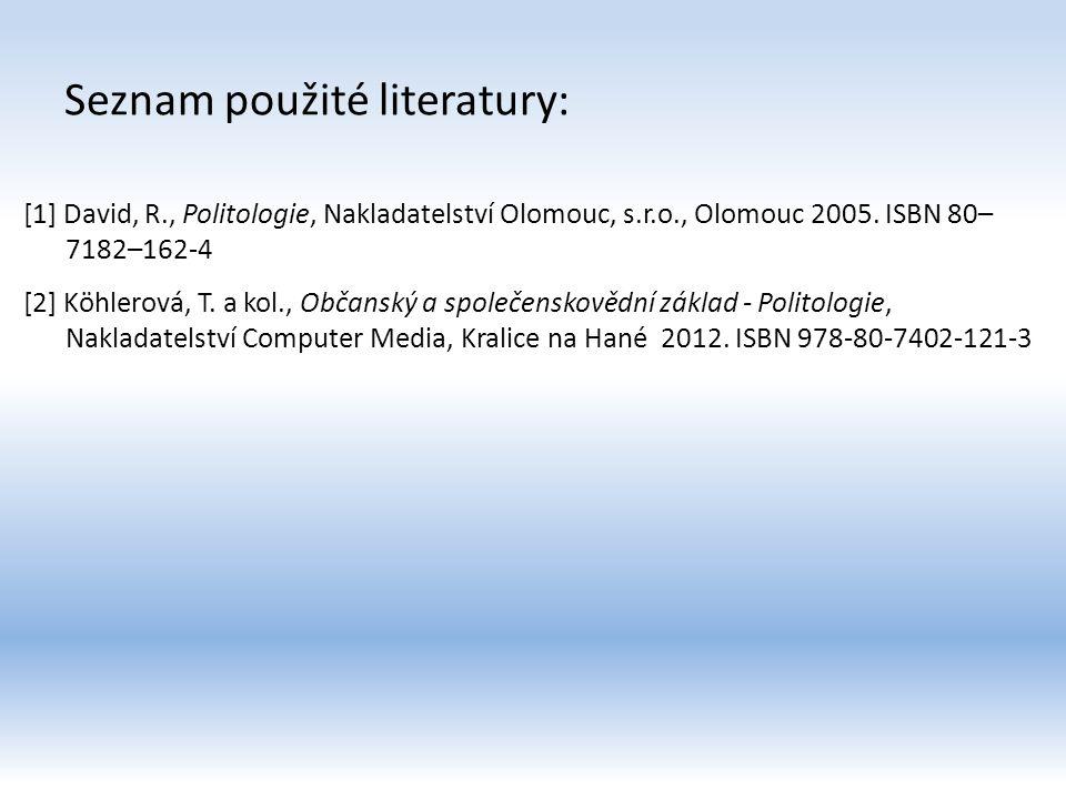 Seznam použité literatury: [1] David, R., Politologie, Nakladatelství Olomouc, s.r.o., Olomouc 2005. ISBN 80– 7182–162-4 [2] Köhlerová, T. a kol., Obč