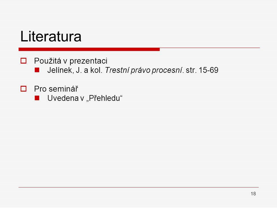 """18 Literatura  Použitá v prezentaci Jelínek, J. a kol. Trestní právo procesní. str. 15-69  Pro seminář Uvedena v """"Přehledu"""""""