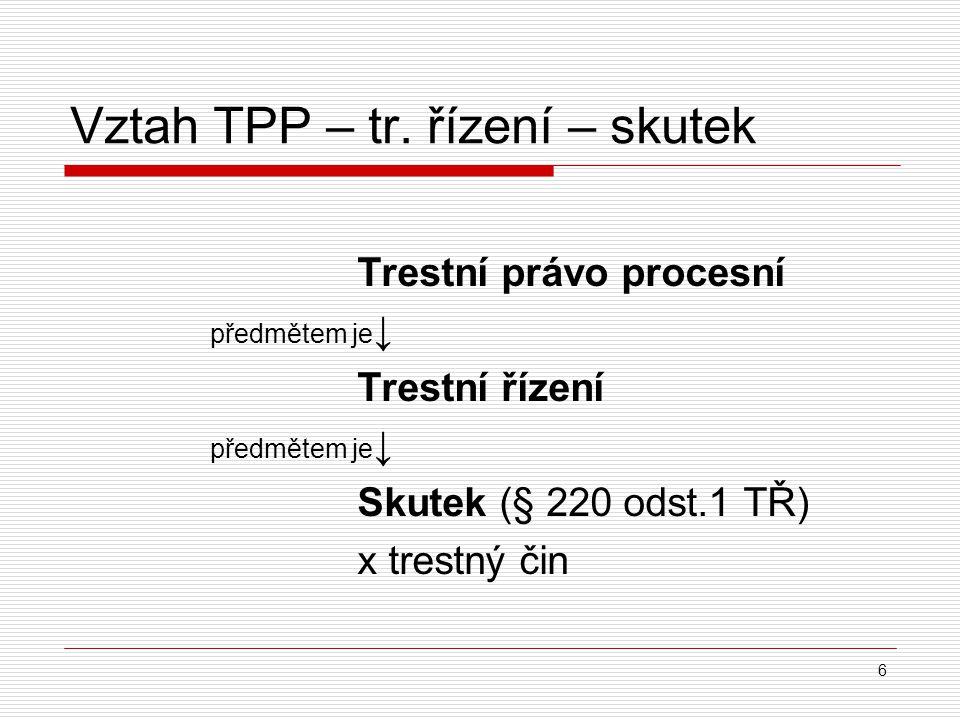 Vztah TPP – tr. řízení – skutek Trestní právo procesní předmětem je ↓ Trestní řízení předmětem je ↓ Skutek (§ 220 odst.1 TŘ) x trestný čin 6
