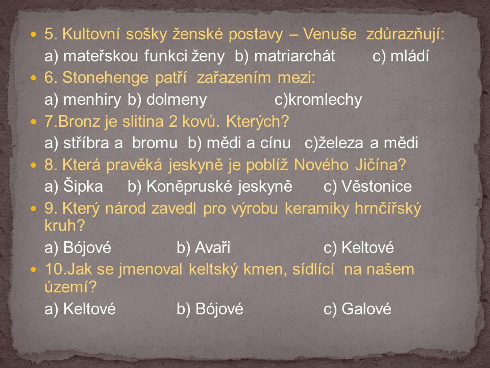 5. Kultovní sošky ženské postavy – Venuše zdůrazňují: a) mateřskou funkci ženy b) matriarchátc) mládí 6. Stonehenge patří zařazením mezi: a) menhiryb)