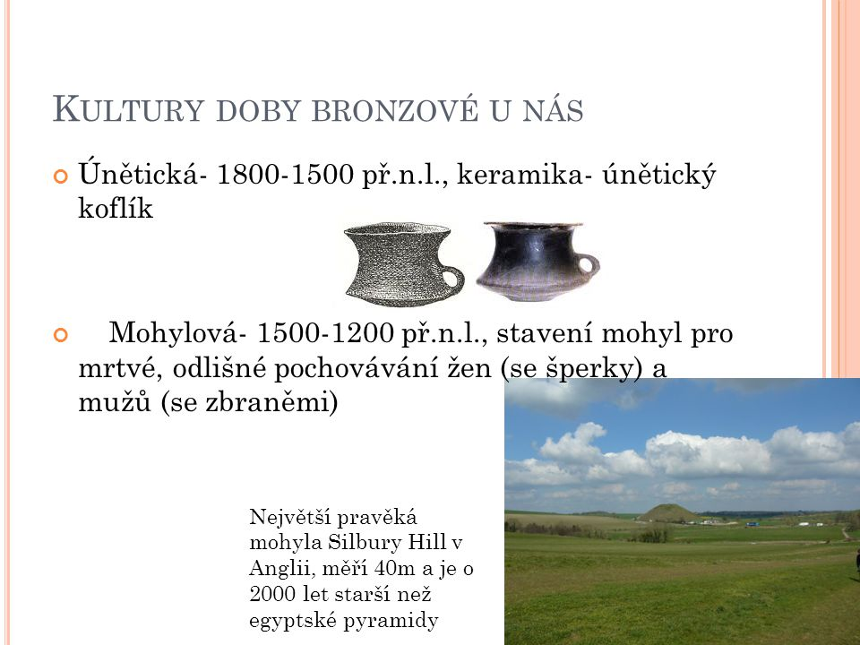 K ULTURY DOBY BRONZOVÉ U NÁS Únětická- 1800-1500 př.n.l., keramika- únětický koflík Mohylová- 1500-1200 př.n.l., stavení mohyl pro mrtvé, odlišné poch