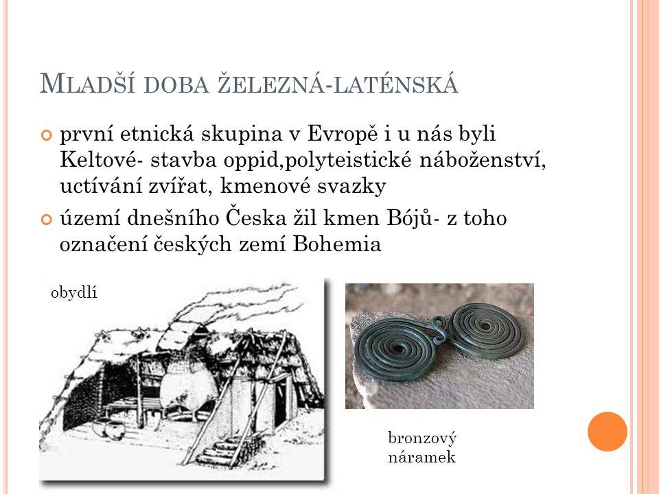 M LADŠÍ DOBA ŽELEZNÁ - LATÉNSKÁ první etnická skupina v Evropě i u nás byli Keltové- stavba oppid,polyteistické náboženství, uctívání zvířat, kmenové