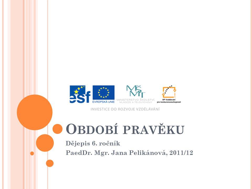 O BDOBÍ PRAVĚKU Dějepis 6. ročník PaedDr. Mgr. Jana Pelikánová, 2011/12