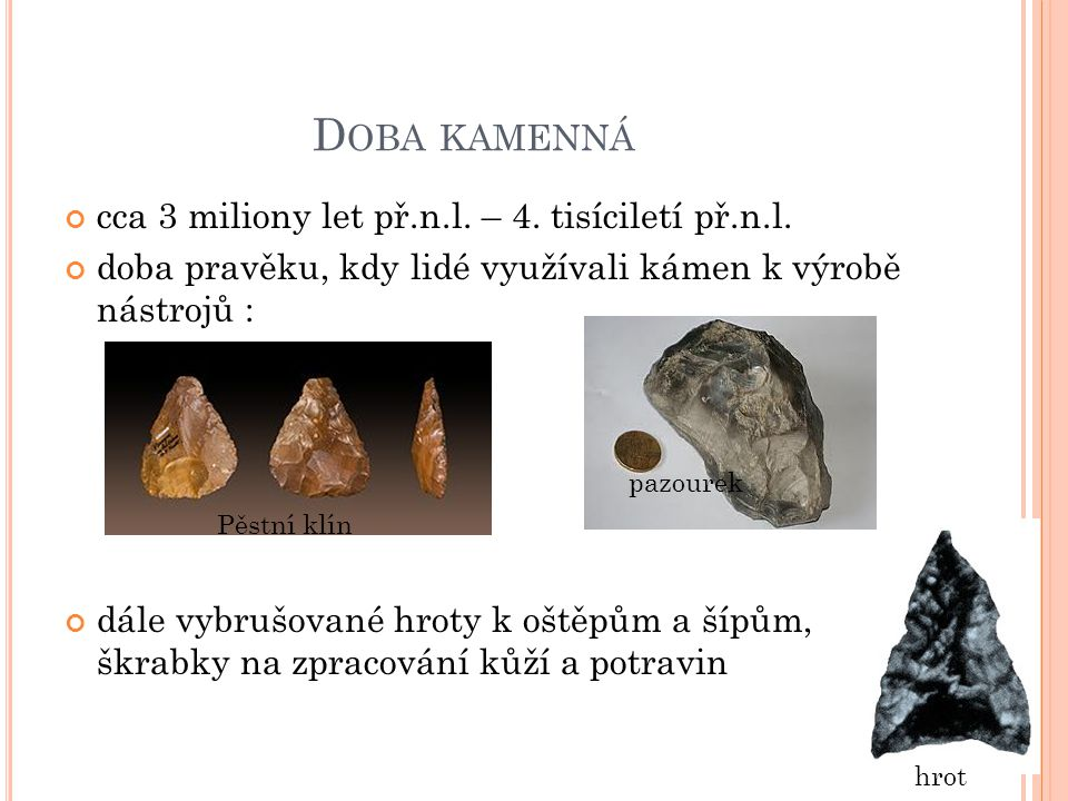 D OBA KAMENNÁ cca 3 miliony let př.n.l. – 4. tisíciletí př.n.l. doba pravěku, kdy lidé využívali kámen k výrobě nástrojů : dále vybrušované hroty k oš