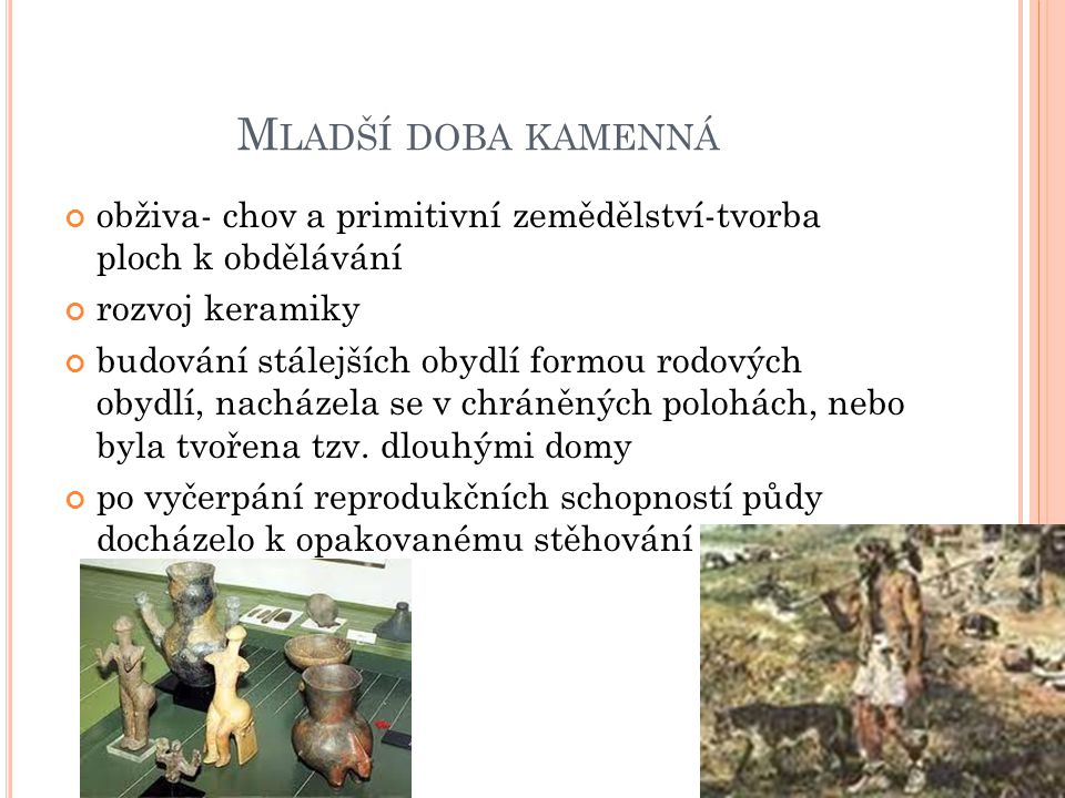 M LADŠÍ DOBA KAMENNÁ obživa- chov a primitivní zemědělství-tvorba ploch k obdělávání rozvoj keramiky budování stálejších obydlí formou rodových obydlí