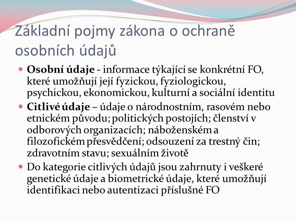 Základní pojmy zákona o ochraně osobních údajů Osobní údaje - informace týkající se konkrétní FO, které umožňují její fyzickou, fyziologickou, psychic