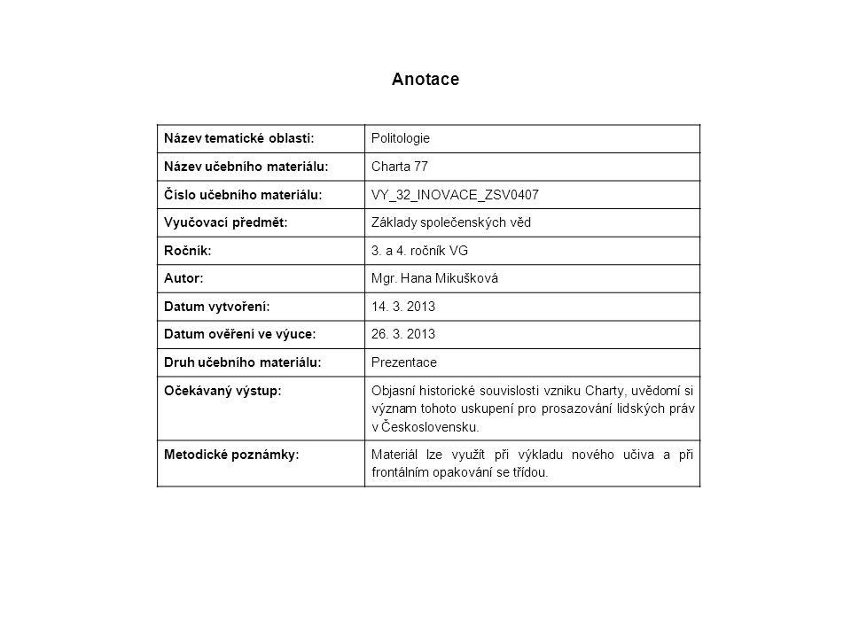 Anotace Název tematické oblasti: Politologie Název učebního materiálu: Charta 77 Číslo učebního materiálu: VY_32_INOVACE_ZSV0407 Vyučovací předmět: Základy společenských věd Ročník: 3.