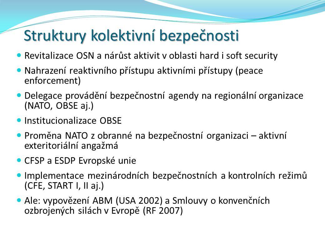 Struktury kolektivní bezpečnosti Revitalizace OSN a nárůst aktivit v oblasti hard i soft security Nahrazení reaktivního přístupu aktivními přístupy (peace enforcement) Delegace provádění bezpečnostní agendy na regionální organizace (NATO, OBSE aj.) Institucionalizace OBSE Proměna NATO z obranné na bezpečnostní organizaci – aktivní exteritoriální angažmá CFSP a ESDP Evropské unie Implementace mezinárodních bezpečnostních a kontrolních režimů (CFE, START I, II aj.) Ale: vypovězení ABM (USA 2002) a Smlouvy o konvenčních ozbrojených silách v Evropě (RF 2007)