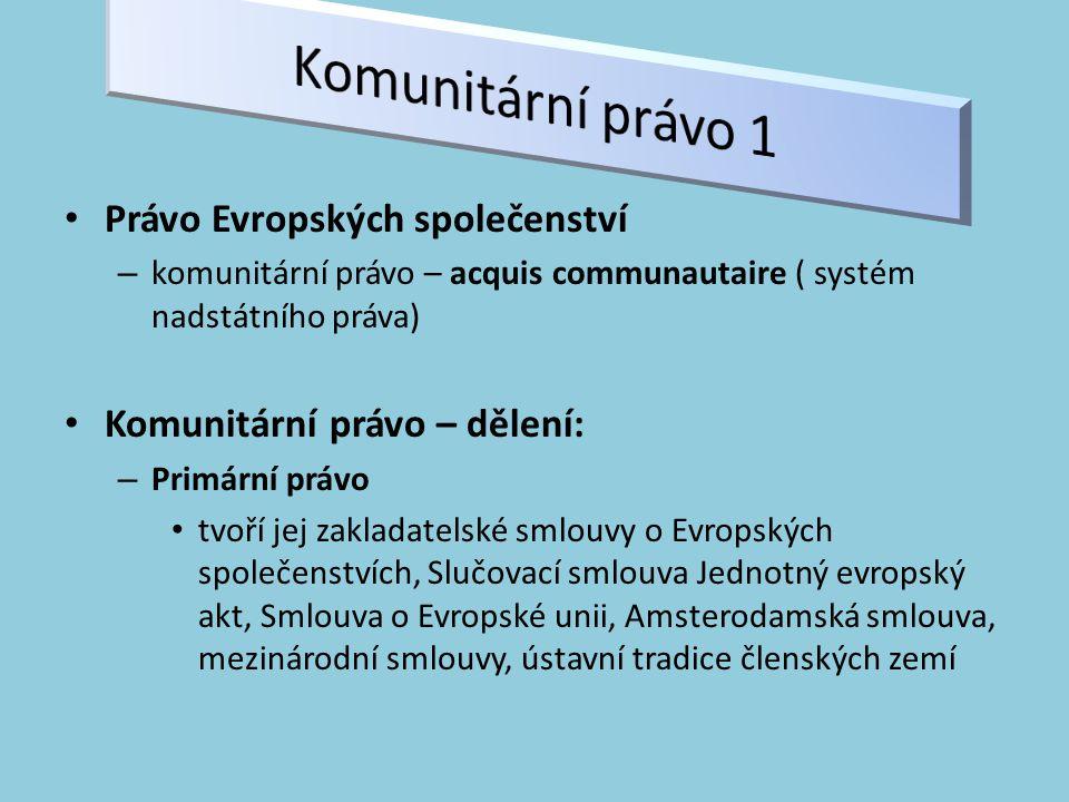 Právo Evropských společenství – komunitární právo – acquis communautaire ( systém nadstátního práva) Komunitární právo – dělení: – Primární právo tvoří jej zakladatelské smlouvy o Evropských společenstvích, Slučovací smlouva Jednotný evropský akt, Smlouva o Evropské unii, Amsterodamská smlouva, mezinárodní smlouvy, ústavní tradice členských zemí