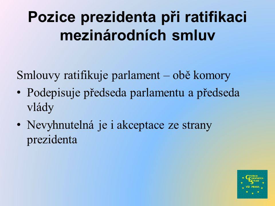 Pozice prezidenta při ratifikaci mezinárodních smluv Smlouvy ratifikuje parlament – obě komory Podepisuje předseda parlamentu a předseda vlády Nevyhnutelná je i akceptace ze strany prezidenta