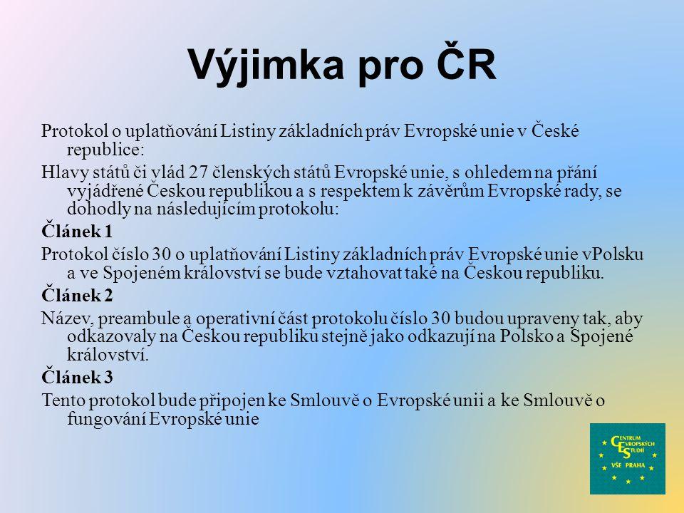 Výjimka pro ČR Protokol o uplatňování Listiny základních práv Evropské unie v České republice: Hlavy států či vlád 27 členských států Evropské unie, s ohledem na přání vyjádřené Českou republikou a s respektem k závěrům Evropské rady, se dohodly na následujícím protokolu: Článek 1 Protokol číslo 30 o uplatňování Listiny základních práv Evropské unie vPolsku a ve Spojeném království se bude vztahovat také na Českou republiku.