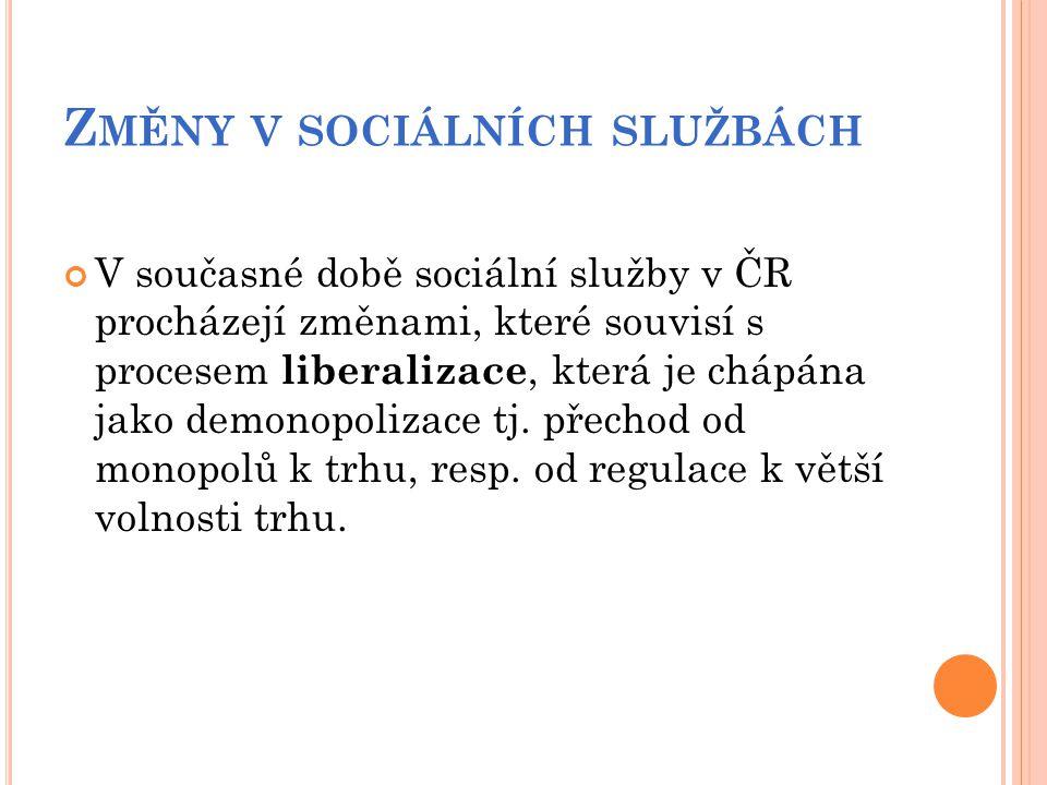 Z MĚNY V SOCIÁLNÍCH SLUŽBÁCH V současné době sociální služby v ČR procházejí změnami, které souvisí s procesem liberalizace, která je chápána jako dem