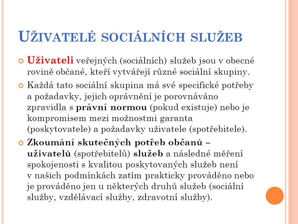 U ŽIVATELÉ SOCIÁLNÍCH SLUŽEB Uživateli veřejných (sociálních) služeb jsou v obecné rovině občané, kteří vytvářejí různé sociální skupiny. Každá tato s