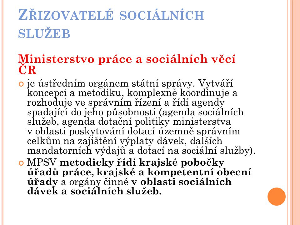 Z ŘIZOVATELÉ SOCIÁLNÍCH SLUŽEB Ministerstvo práce a sociálních věcí ČR je ústředním orgánem státní správy. Vytváří koncepci a metodiku, komplexně koor