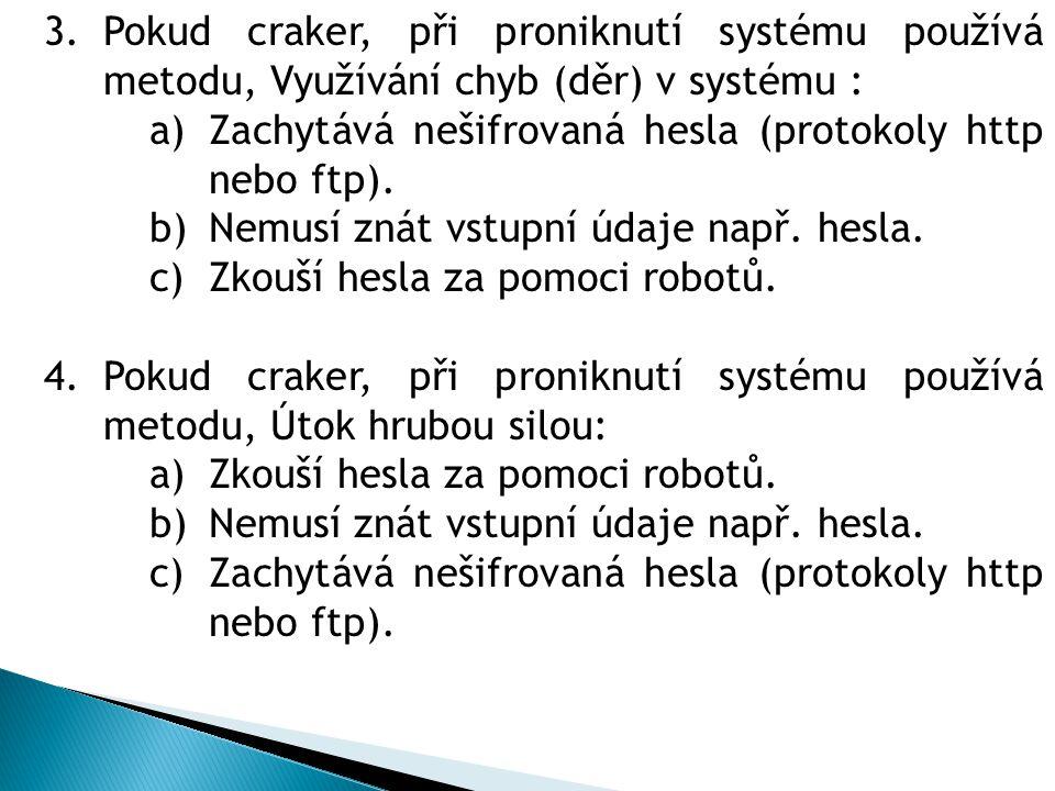 3.Pokud craker, při proniknutí systému používá metodu, Využívání chyb (děr) v systému : a)Zachytává nešifrovaná hesla (protokoly http nebo ftp). b)Nem