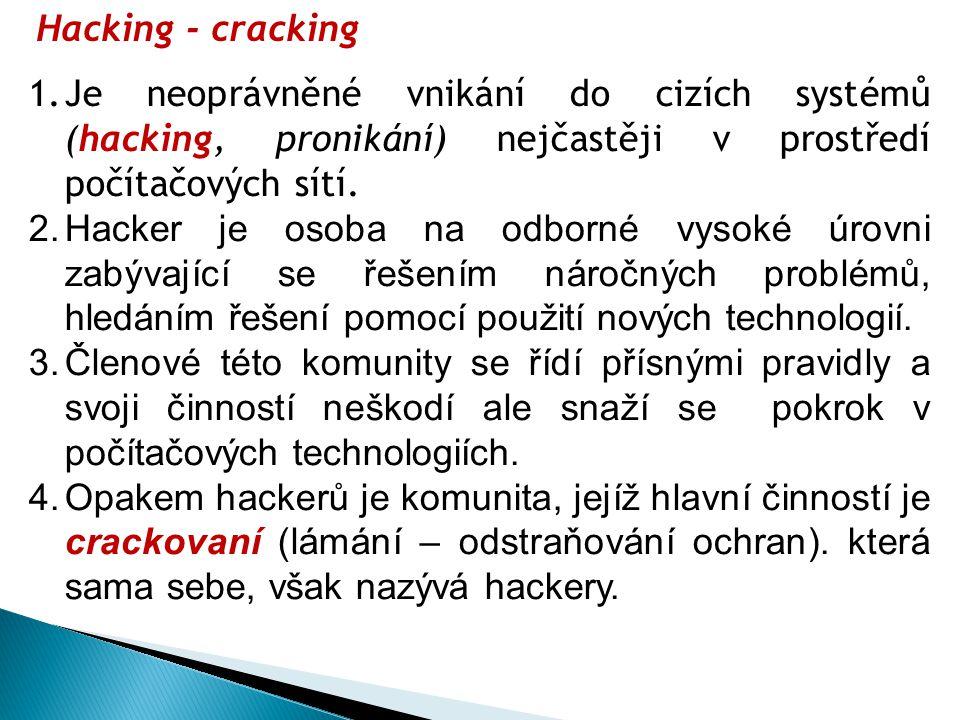 Hacking - cracking 1.Je neoprávněné vnikání do cizích systémů (hacking, pronikání) nejčastěji v prostředí počítačových sítí. 2.Hacker je osoba na odbo