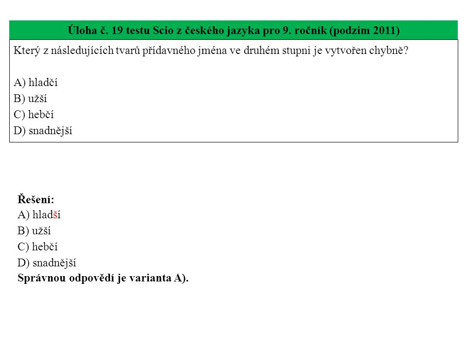 Úloha č. 19 testu Scio z českého jazyka pro 9. ročník (podzim 2011) Který z následujících tvarů přídavného jména ve druhém stupni je vytvořen chybně?