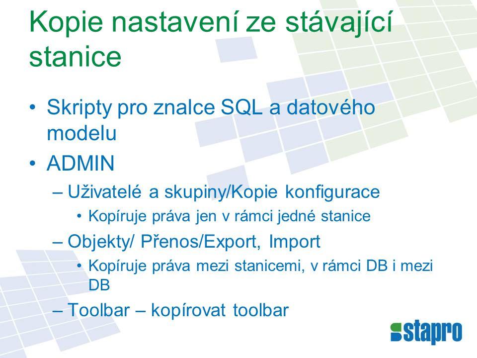 Kopie nastavení ze stávající stanice Skripty pro znalce SQL a datového modelu ADMIN –Uživatelé a skupiny/Kopie konfigurace Kopíruje práva jen v rámci jedné stanice –Objekty/ Přenos/Export, Import Kopíruje práva mezi stanicemi, v rámci DB i mezi DB –Toolbar – kopírovat toolbar