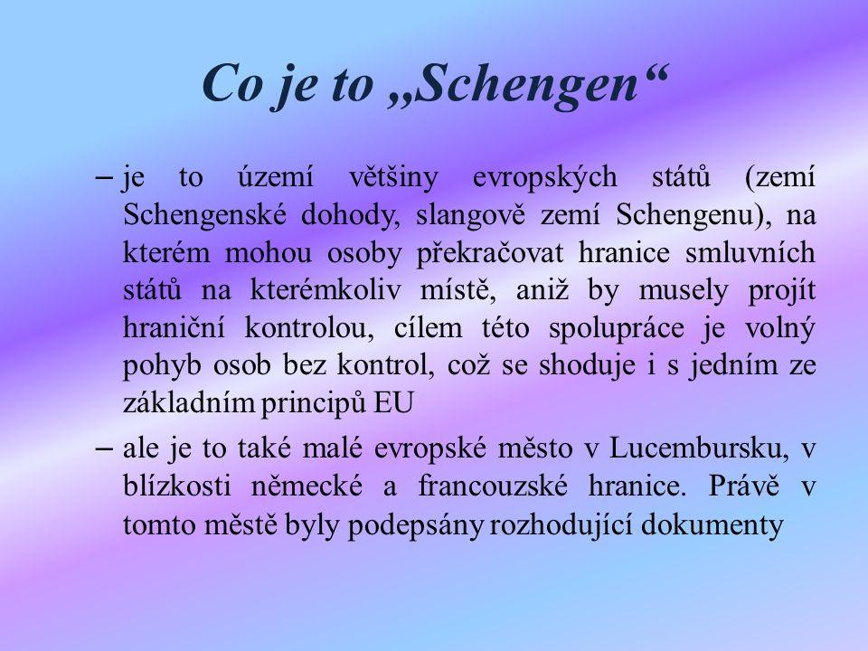 Co je to,,Schengen – je to území většiny evropských států (zemí Schengenské dohody, slangově zemí Schengenu), na kterém mohou osoby překračovat hranice smluvních států na kterémkoliv místě, aniž by musely projít hraniční kontrolou, cílem této spolupráce je volný pohyb osob bez kontrol, což se shoduje i s jedním ze základním principů EU – ale je to také malé evropské město v Lucembursku, v blízkosti německé a francouzské hranice.