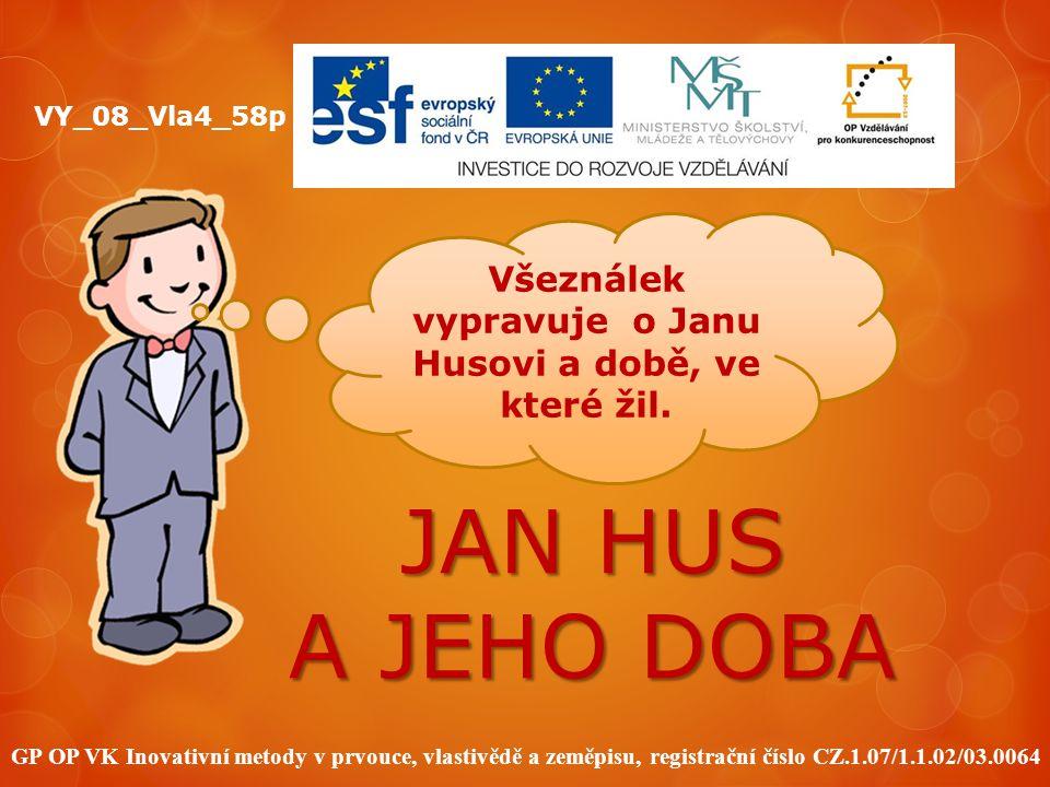 JAN HUS A JEHO DOBA GP OP VK Inovativní metody v prvouce, vlastivědě a zeměpisu, registrační číslo CZ.1.07/1.1.02/03.0064 VY_08_Vla4_58p Všeználek vyp