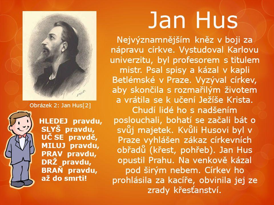 Jan Hus HLEDEJ pravdu, SLYŠ pravdu, UČ SE pravdě, MILUJ pravdu, PRAV pravdu, DRŽ pravdu, BRAŇ pravdu, až do smrti! Nejvýznamnějším kněz v boji za nápr