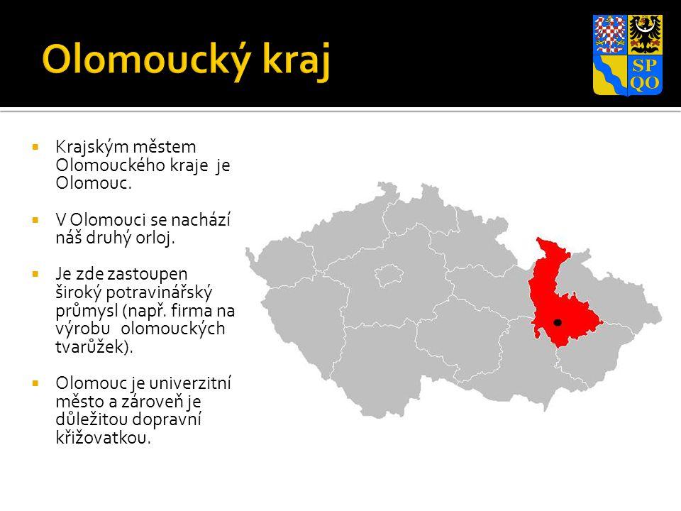  Krajským městem Olomouckého kraje je Olomouc.  V Olomouci se nachází náš druhý orloj.  Je zde zastoupen široký potravinářský průmysl (např. firma