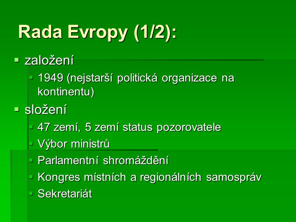 Rada Evropy (1/2):  založení  1949 (nejstarší politická organizace na kontinentu)  složení  47 zemí, 5 zemí status pozorovatele  Výbor ministrů 