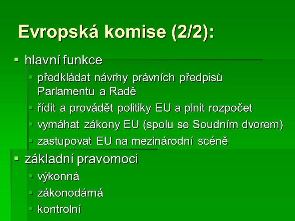 Evropská komise (2/2):  hlavní funkce  předkládat návrhy právních předpisů Parlamentu a Radě  řídit a provádět politiky EU a plnit rozpočet  vymáh