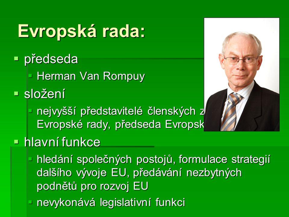 Rada Evropské unie (1/2):  předseda  mění se každých 6 měsíců  složení  ministři odpovědní za projednávanou agendu  formace Rady EU  Rada pro všeobecné záležitosti  Rada pro zahraniční věci  Rada pro hospodářské a finanční záležitosti  Rada pro spravedlnost a vnitro  Rada pro zaměstnanost, sociální politiku, zdravotnictví a spotřebitelské záležitosti  Rada pro konkurenceschopnost  Rada pro dopravu, telekomunikaci a energetiku  Rada pro zemědělství a rybolov  Rada pro životní prostředí  Rada pro školství, mládež a kulturu
