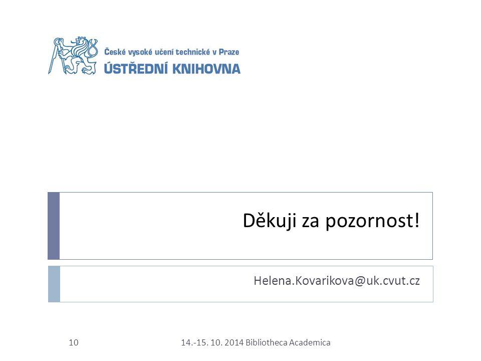 Děkuji za pozornost! Helena.Kovarikova@uk.cvut.cz 14.-15. 10. 2014 Bibliotheca Academica10
