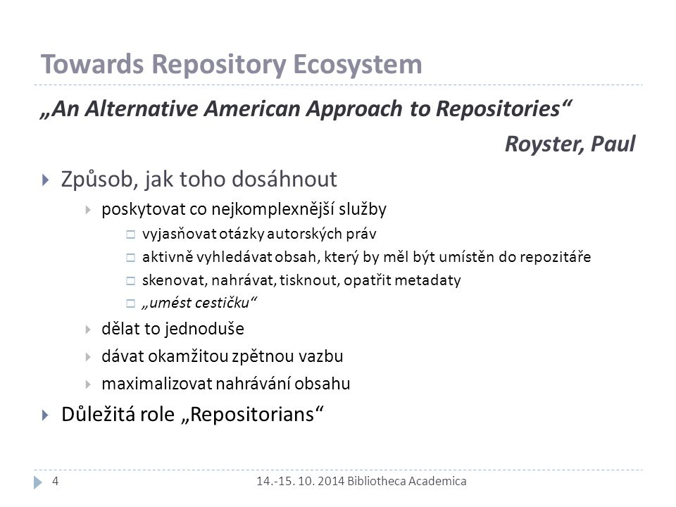 """Towards Repository Ecosystem 14.-15. 10. 2014 Bibliotheca Academica """"An Alternative American Approach to Repositories"""" Royster, Paul  Způsob, jak toh"""