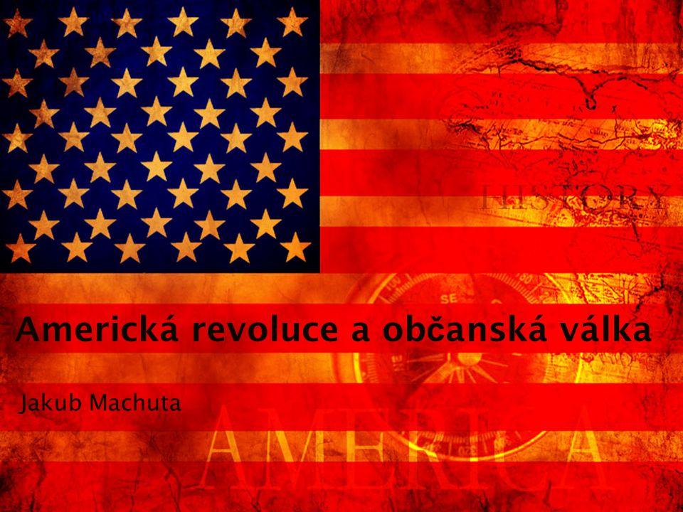 Americká revoluce a ob č anská válka Jakub Machuta