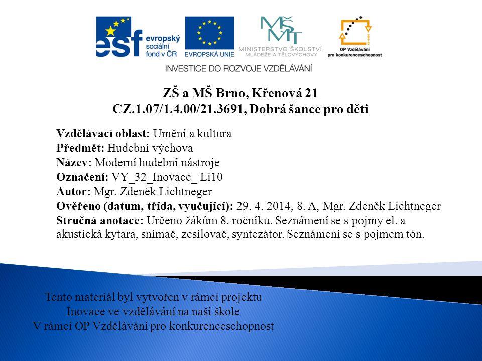 ZŠ a MŠ Brno, Křenová 21 CZ.1.07/1.4.00/21.3691, Dobrá šance pro děti Tento materiál byl vytvořen v rámci projektu Inovace ve vzdělávání na naší škole V rámci OP Vzdělávání pro konkurenceschopnost Vzdělávací oblast: Umění a kultura Předmět: Hudební výchova Název: Moderní hudební nástroje Označení: VY_32_Inovace_ Li10 Autor: Mgr.