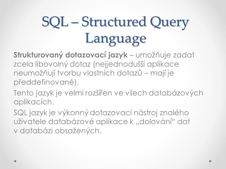 SQL – Structured Query Language Strukturovaný dotazovací jazyk – umožňuje zadat zcela libovolný dotaz (nejjednodušší aplikace neumožňují tvorbu vlastn