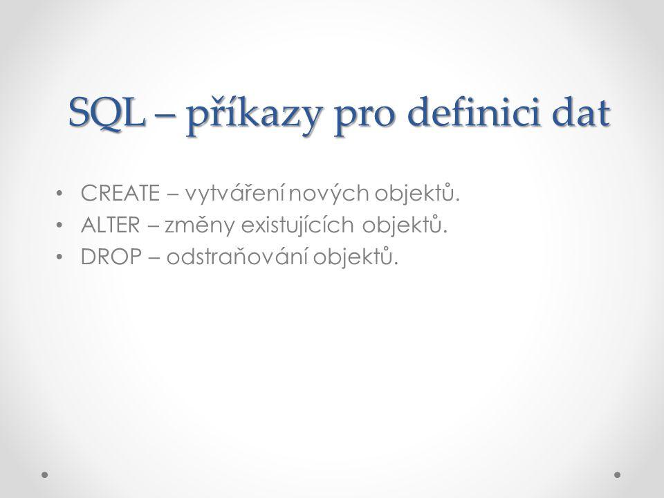 SQL – příkazy pro definici dat CREATE – vytváření nových objektů. ALTER – změny existujících objektů. DROP – odstraňování objektů.